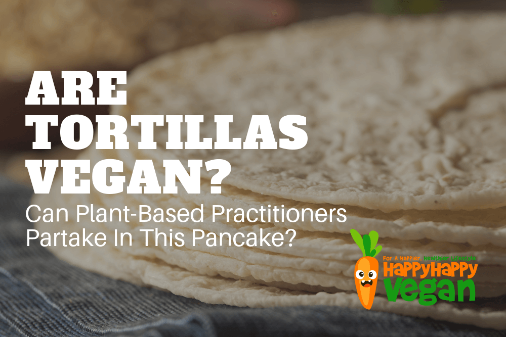 Are Tortillas Vegan? Can Plant-Based Practitioners Partake In This Pancake?